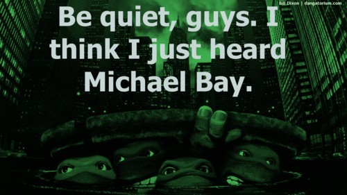 Be quiet I think I heard Michael Bay